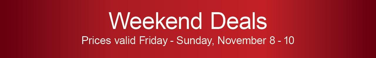 Weekend Deals - Prices Valid Fri-Sun, November 8-10